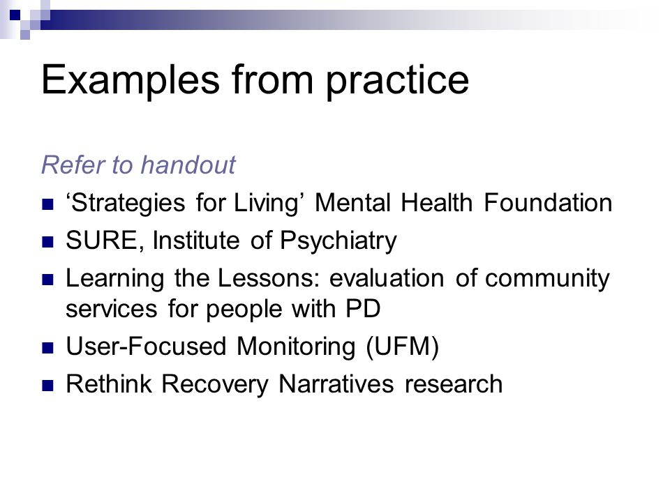 Examples from practice Refer to handout 'Strategies for Living' Mental Health Foundation SURE, Institute of Psychiatry Learning the Lessons: evaluation of community services for people with PD User-Focused Monitoring (UFM) Rethink Recovery Narratives research