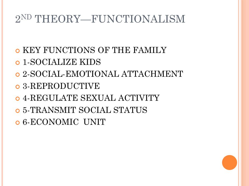 2 ND THEORY—FUNCTIONALISM KEY FUNCTIONS OF THE FAMILY 1-SOCIALIZE KIDS 2-SOCIAL-EMOTIONAL ATTACHMENT 3-REPRODUCTIVE 4-REGULATE SEXUAL ACTIVITY 5-TRANSMIT SOCIAL STATUS 6-ECONOMIC UNIT