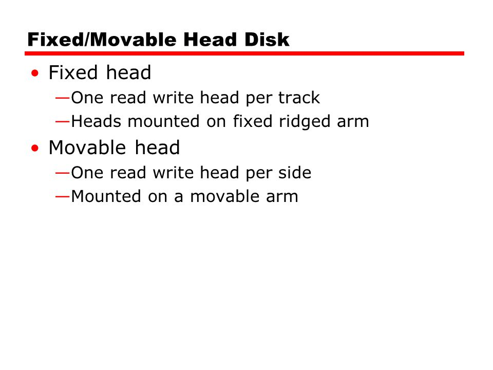 Fixed/Movable Head Disk Fixed head —One read write head per track —Heads mounted on fixed ridged arm Movable head —One read write head per side —Mounted on a movable arm