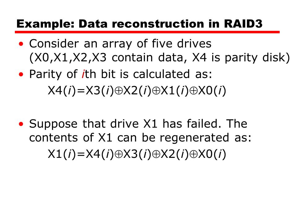 Example: Data reconstruction in RAID3 Consider an array of five drives (X0,X1,X2,X3 contain data, X4 is parity disk) Parity of ith bit is calculated as: X4(i)=X3(i)X2(i)X1(i)X0(i) Suppose that drive X1 has failed.