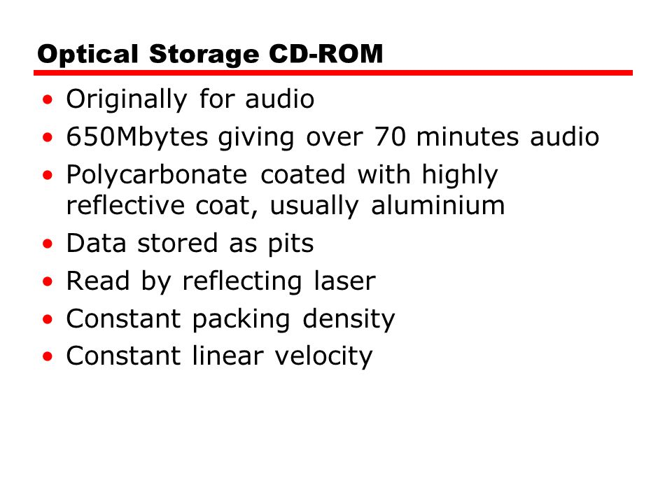 Optical Storage CD-ROM Originally for audio 650Mbytes giving over 70 minutes audio Polycarbonate coated with highly reflective coat, usually aluminium Data stored as pits Read by reflecting laser Constant packing density Constant linear velocity