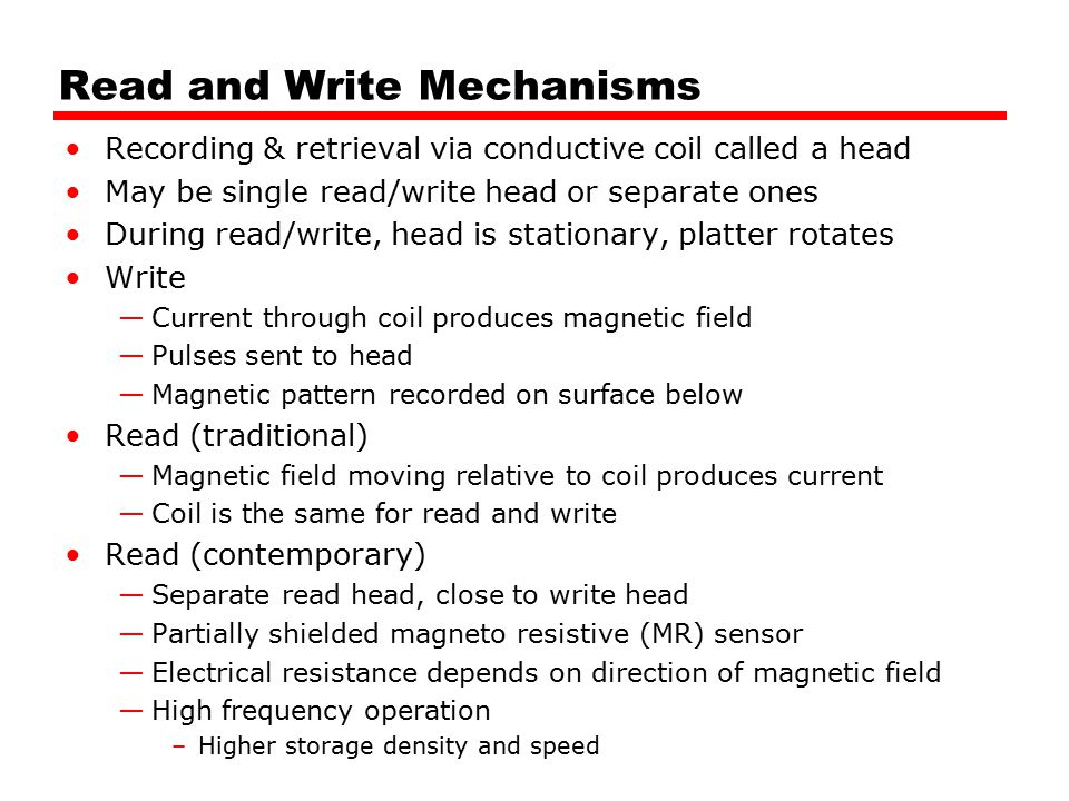 Read and Write Mechanisms Recording & retrieval via conductive coil called a head May be single read/write head or separate ones During read/write, head is stationary, platter rotates Write —Current through coil produces magnetic field —Pulses sent to head —Magnetic pattern recorded on surface below Read (traditional) —Magnetic field moving relative to coil produces current —Coil is the same for read and write Read (contemporary) —Separate read head, close to write head —Partially shielded magneto resistive (MR) sensor —Electrical resistance depends on direction of magnetic field —High frequency operation –Higher storage density and speed