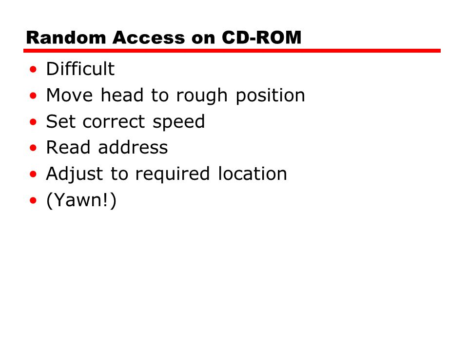 Random Access on CD-ROM Difficult Move head to rough position Set correct speed Read address Adjust to required location (Yawn!)
