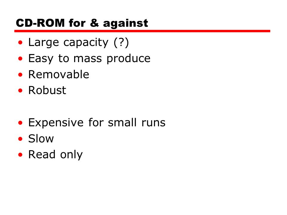 CD-ROM for & against Large capacity ( ) Easy to mass produce Removable Robust Expensive for small runs Slow Read only