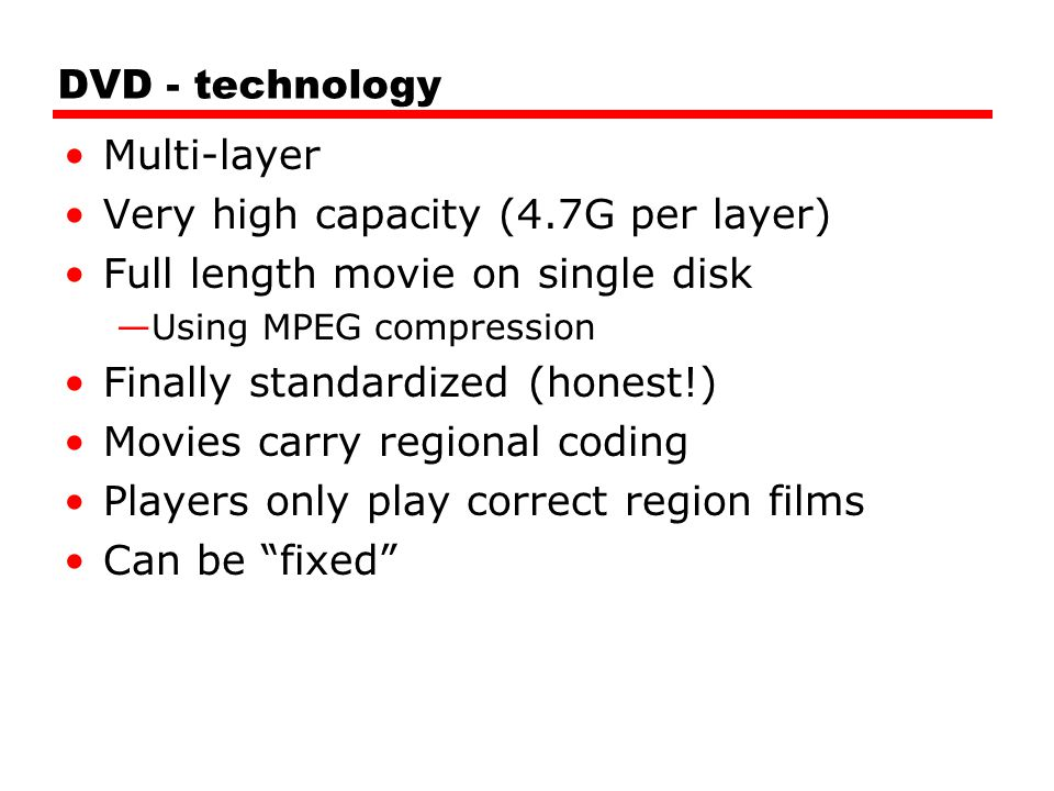DVD - technology Multi-layer Very high capacity (4.7G per layer) Full length movie on single disk —Using MPEG compression Finally standardized (honest!) Movies carry regional coding Players only play correct region films Can be fixed