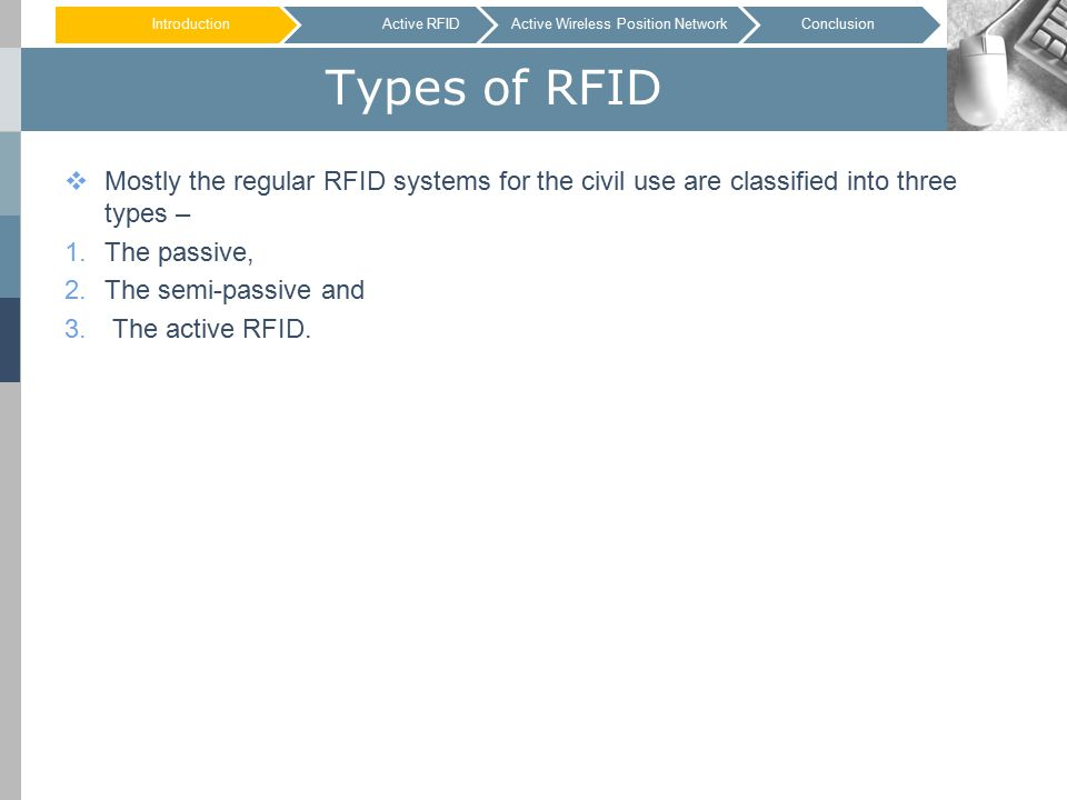 Types of RFID  Mostly the regular RFID systems for the civil use are classified into three types – 1.The passive, 2.The semi-passive and 3.