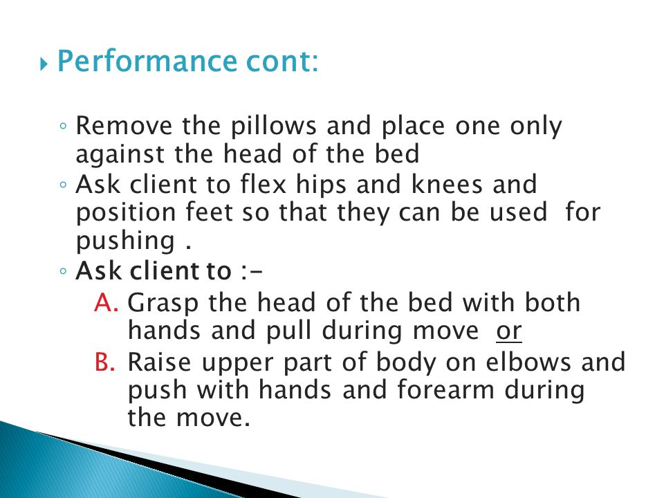 Performance cont: ◦ Remove the pillows and place one only against the head of the bed ◦ Ask client to flex hips and knees and position feet so that they can be used for pushing.