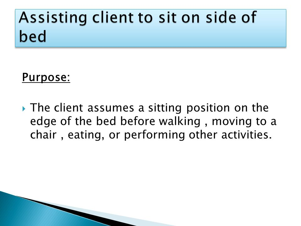 Purpose:  The client assumes a sitting position on the edge of the bed before walking, moving to a chair, eating, or performing other activities.