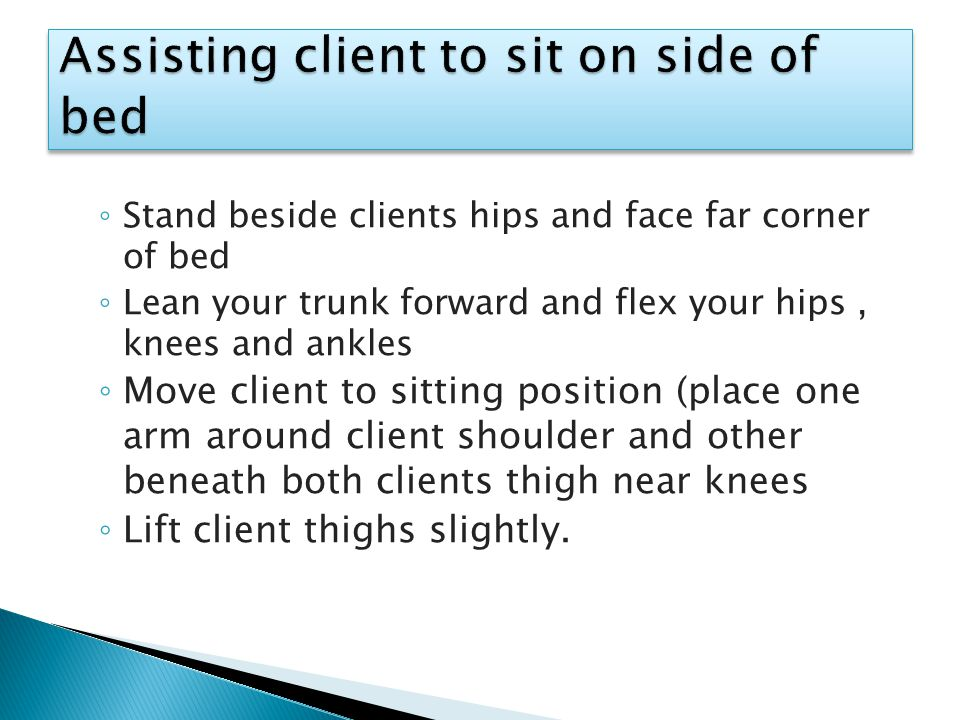 ◦ Stand beside clients hips and face far corner of bed ◦ Lean your trunk forward and flex your hips, knees and ankles ◦ Move client to sitting position (place one arm around client shoulder and other beneath both clients thigh near knees ◦ Lift client thighs slightly.