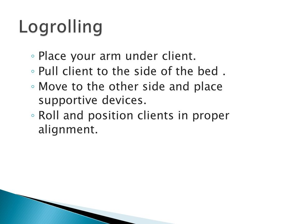 ◦ Place your arm under client. ◦ Pull client to the side of the bed.