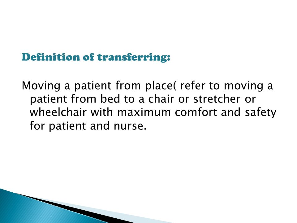 Definition of transferring: Moving a patient from place( refer to moving a patient from bed to a chair or stretcher or wheelchair with maximum comfort and safety for patient and nurse.
