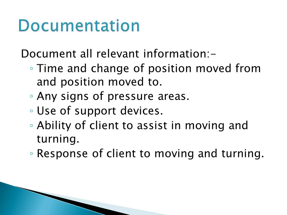 Document all relevant information:- ◦ Time and change of position moved from and position moved to.
