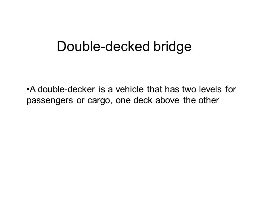 Double-decked bridge A double-decker is a vehicle that has two levels for passengers or cargo, one deck above the other