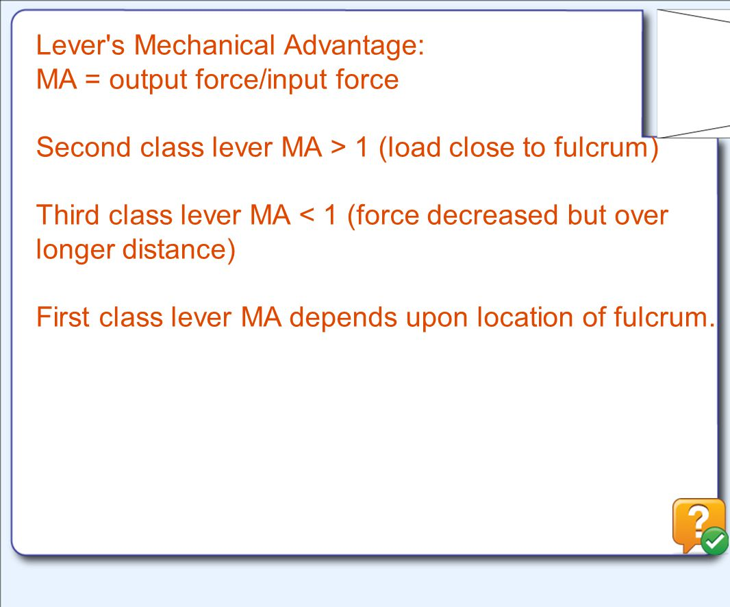 Lever s Mechanical Advantage: MA = output force/input force Second class lever MA > 1 (load close to fulcrum) Third class lever MA < 1 (force decreased but over longer distance) First class lever MA depends upon location of fulcrum.