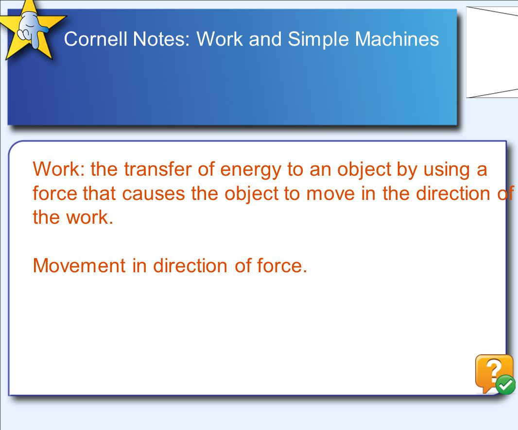 Cornell Notes: Work and Simple Machines Work: the transfer of energy to an object by using a force that causes the object to move in the direction of the work.