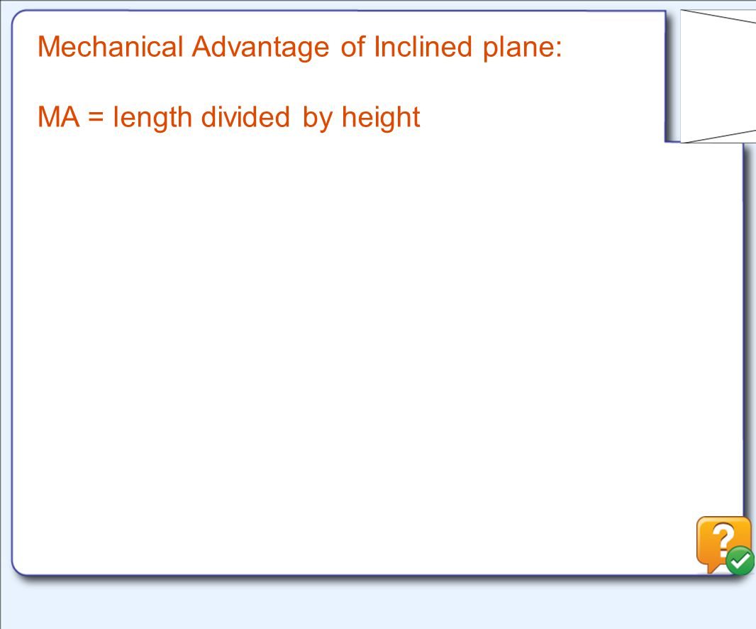 Mechanical Advantage of Inclined plane: MA = length divided by height