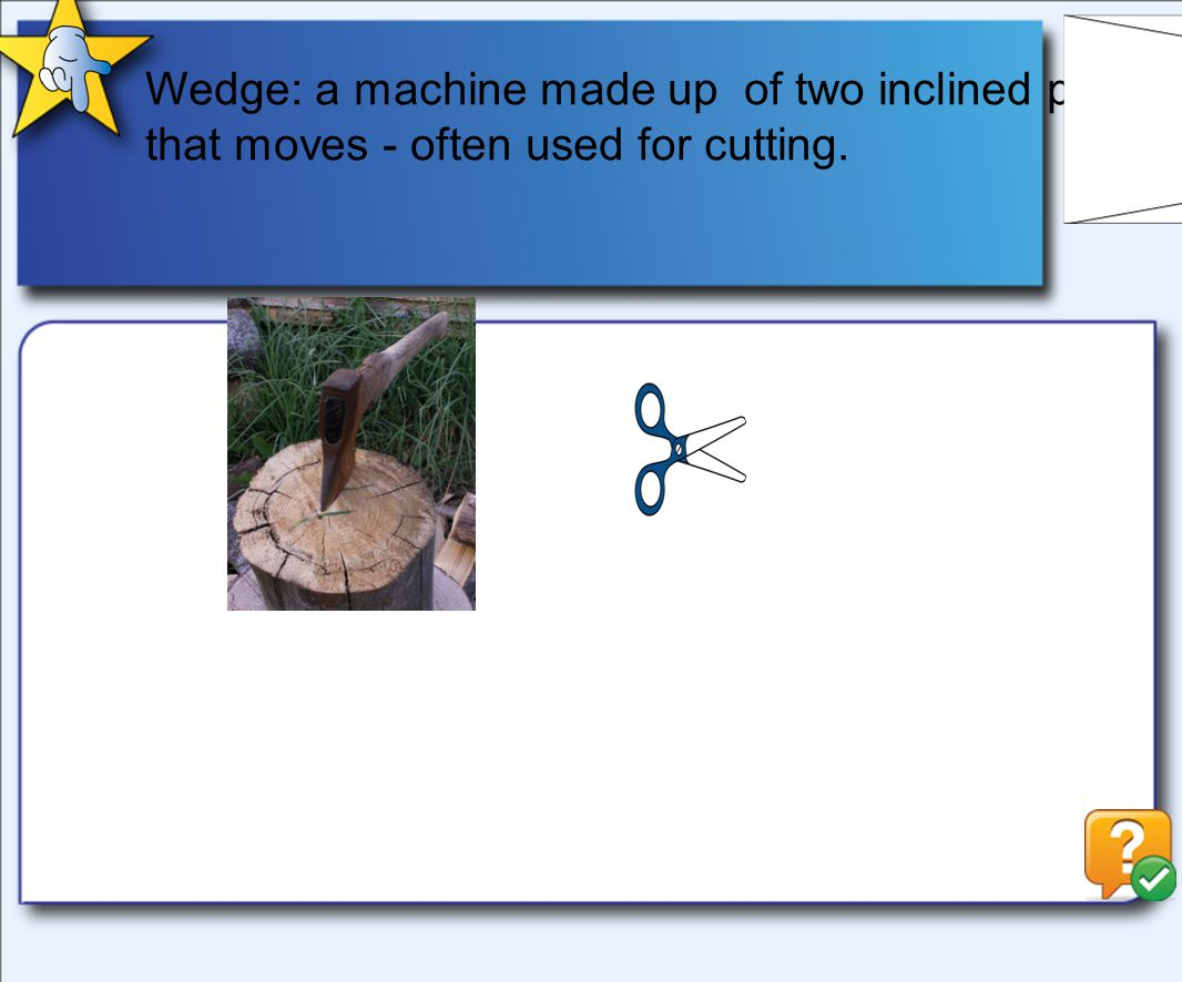 Wedge: a machine made up of two inclined planes that moves - often used for cutting.