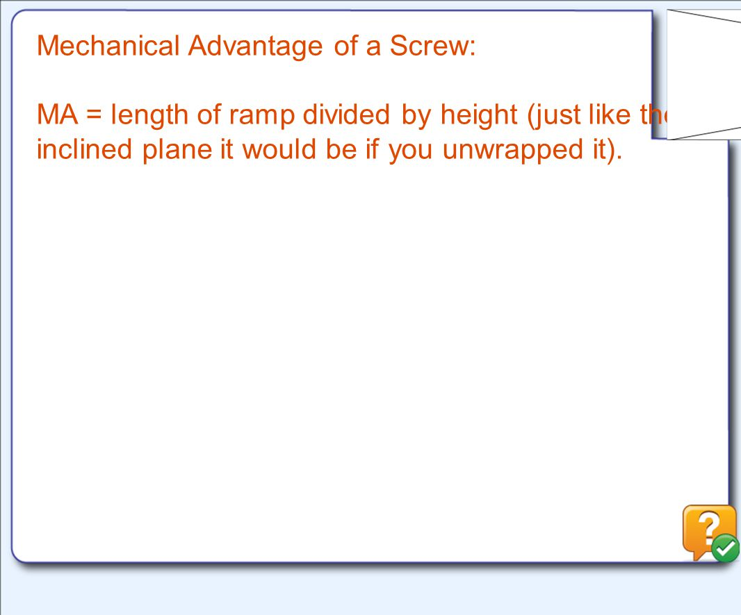 Mechanical Advantage of a Screw: MA = length of ramp divided by height (just like the inclined plane it would be if you unwrapped it).