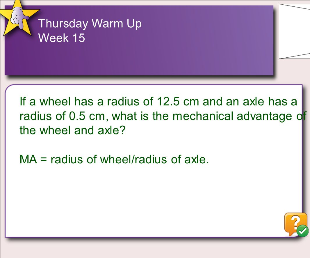 Thursday Warm Up Week 15 If a wheel has a radius of 12.5 cm and an axle has a radius of 0.5 cm, what is the mechanical advantage of the wheel and axle.