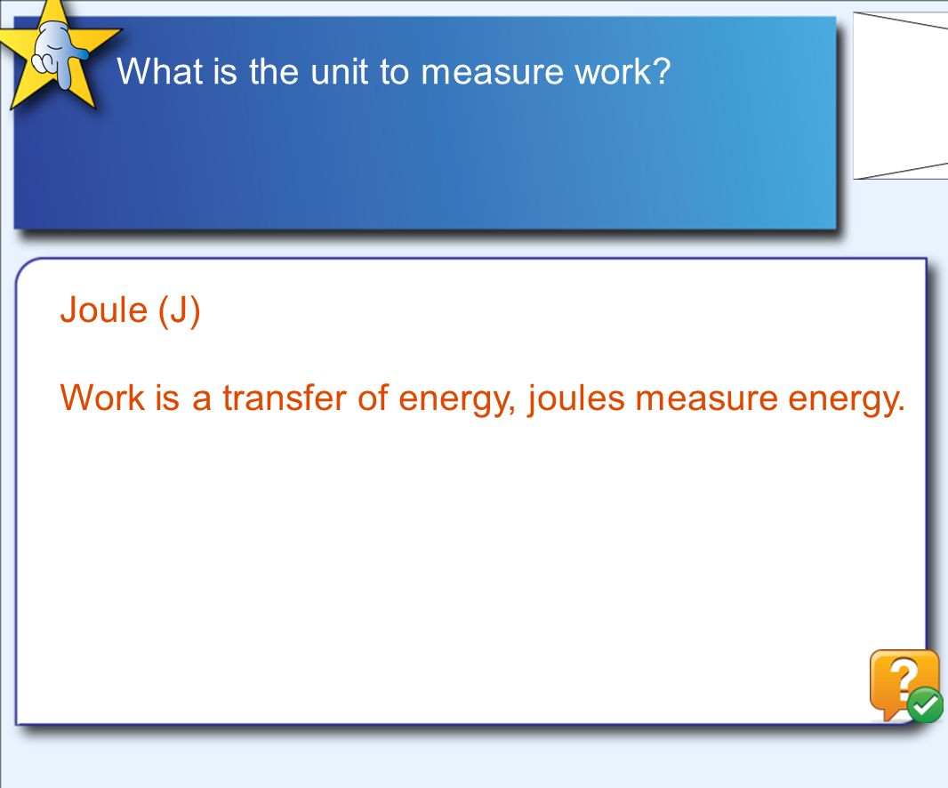 What is the unit to measure work Joule (J) Work is a transfer of energy, joules measure energy.