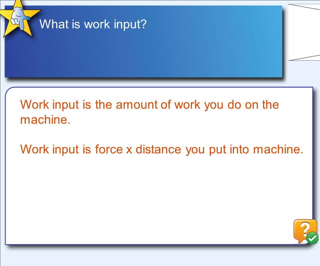 What is work input. Work input is the amount of work you do on the machine.