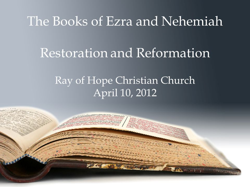 The Books of Ezra and Nehemiah Restoration and Reformation Ray of Hope Christian Church April 10, 2012
