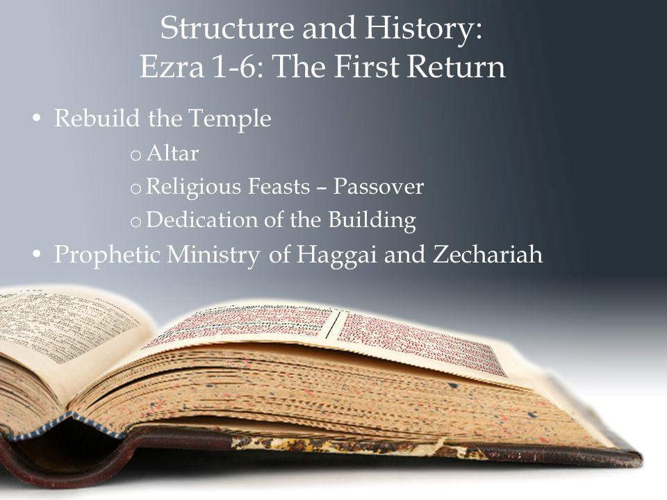 Structure and History: Ezra 1-6: The First Return Rebuild the Temple o Altar o Religious Feasts – Passover o Dedication of the Building Prophetic Ministry of Haggai and Zechariah