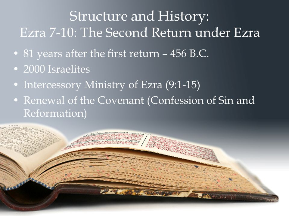 Structure and History: Ezra 7-10: The Second Return under Ezra 81 years after the first return – 456 B.C.