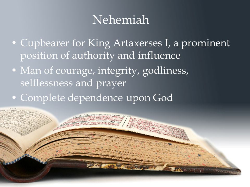 Nehemiah Cupbearer for King Artaxerses I, a prominent position of authority and influence Man of courage, integrity, godliness, selflessness and prayer Complete dependence upon God