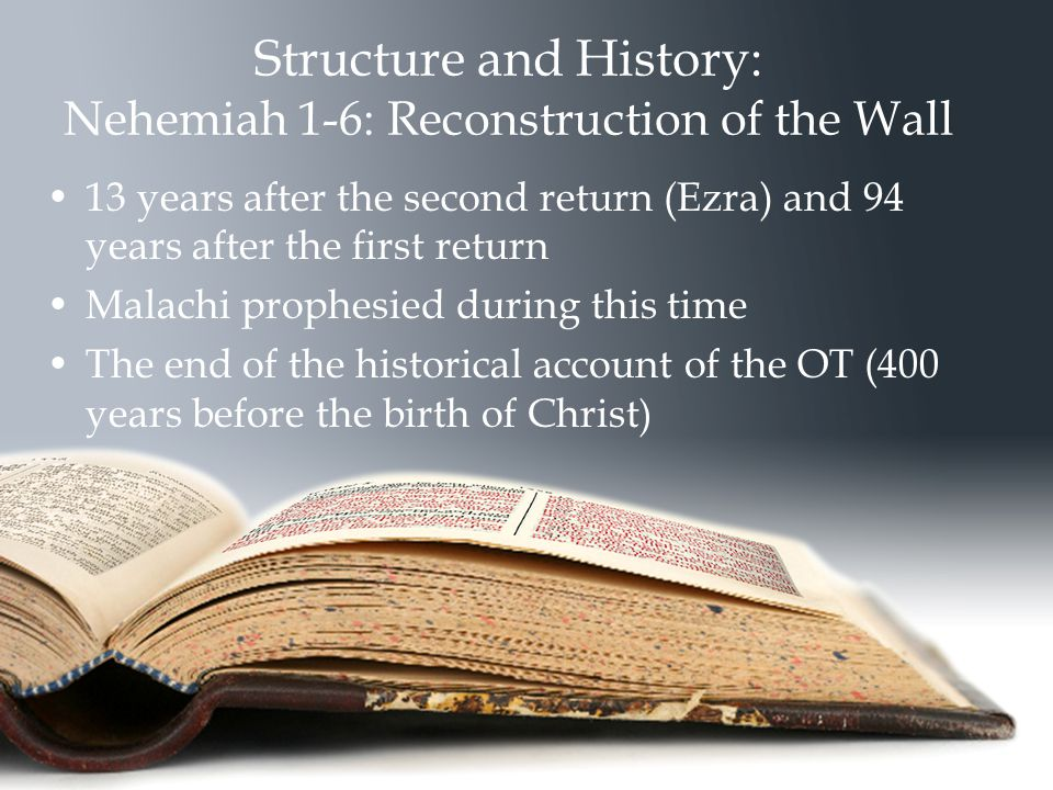 Structure and History: Nehemiah 1-6: Reconstruction of the Wall 13 years after the second return (Ezra) and 94 years after the first return Malachi prophesied during this time The end of the historical account of the OT (400 years before the birth of Christ )