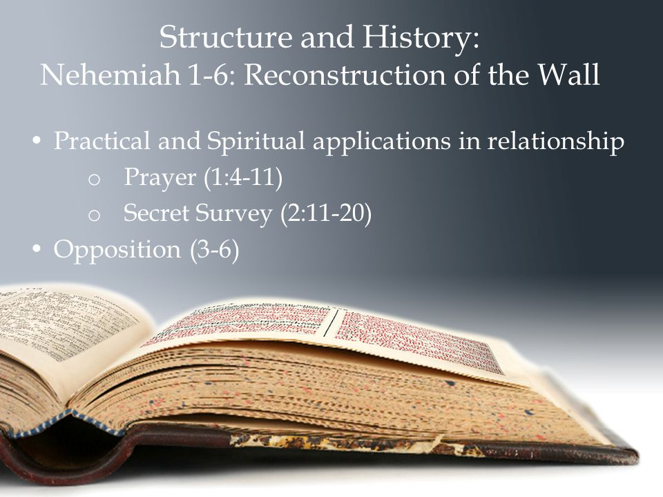 Structure and History: Nehemiah 1-6: Reconstruction of the Wall Practical and Spiritual applications in relationship o Prayer (1:4-11) o Secret Survey (2:11-20) Opposition (3-6)