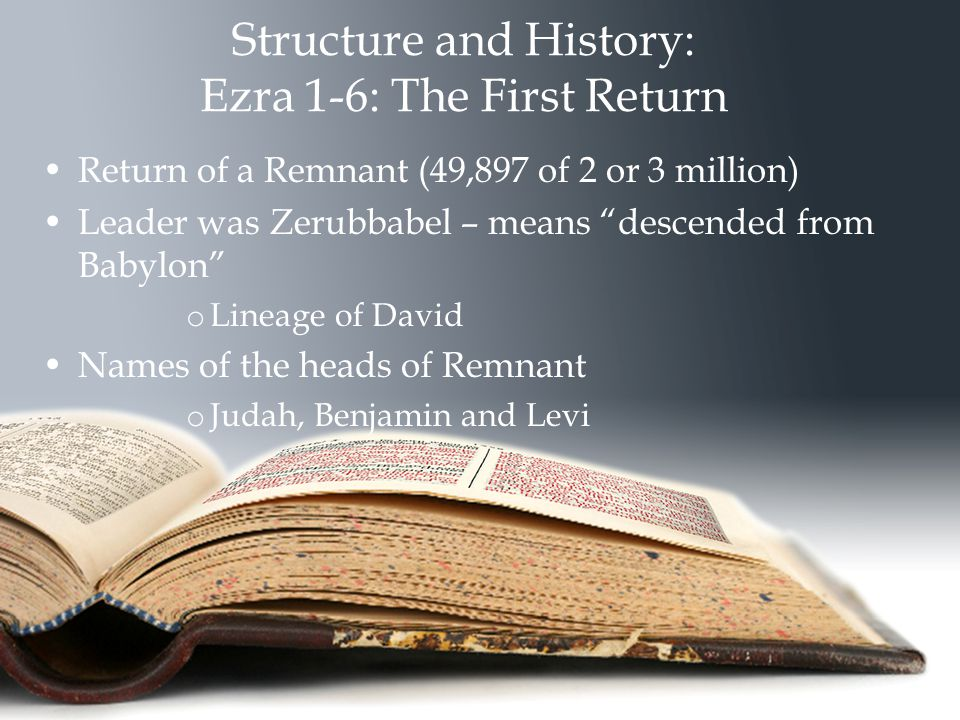 Structure and History: Ezra 1-6: The First Return Return of a Remnant (49,897 of 2 or 3 million) Leader was Zerubbabel – means descended from Babylon o Lineage of David Names of the heads of Remnant o Judah, Benjamin and Levi