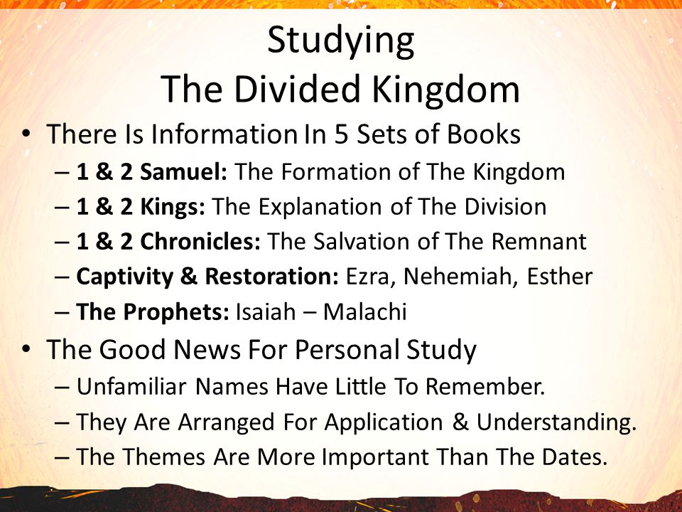 Studying The Divided Kingdom There Is Information In 5 Sets of Books – 1 & 2 Samuel: The Formation of The Kingdom – 1 & 2 Kings: The Explanation of The Division – 1 & 2 Chronicles: The Salvation of The Remnant – Captivity & Restoration: Ezra, Nehemiah, Esther – The Prophets: Isaiah – Malachi The Good News For Personal Study – Unfamiliar Names Have Little To Remember.