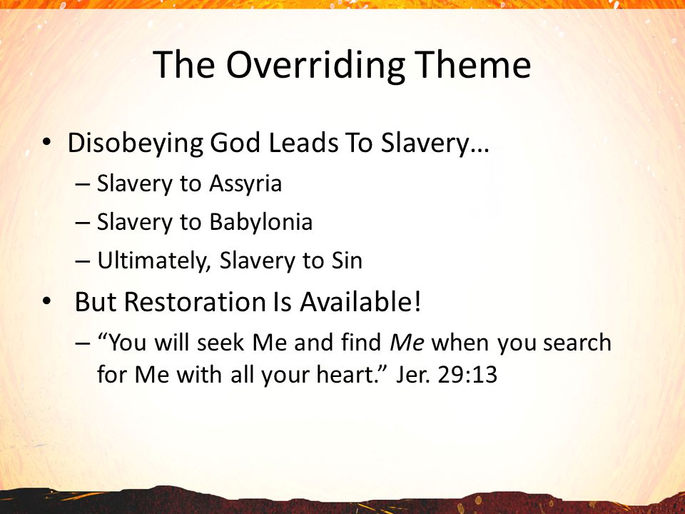 The Overriding Theme Disobeying God Leads To Slavery… – Slavery to Assyria – Slavery to Babylonia – Ultimately, Slavery to Sin But Restoration Is Available.