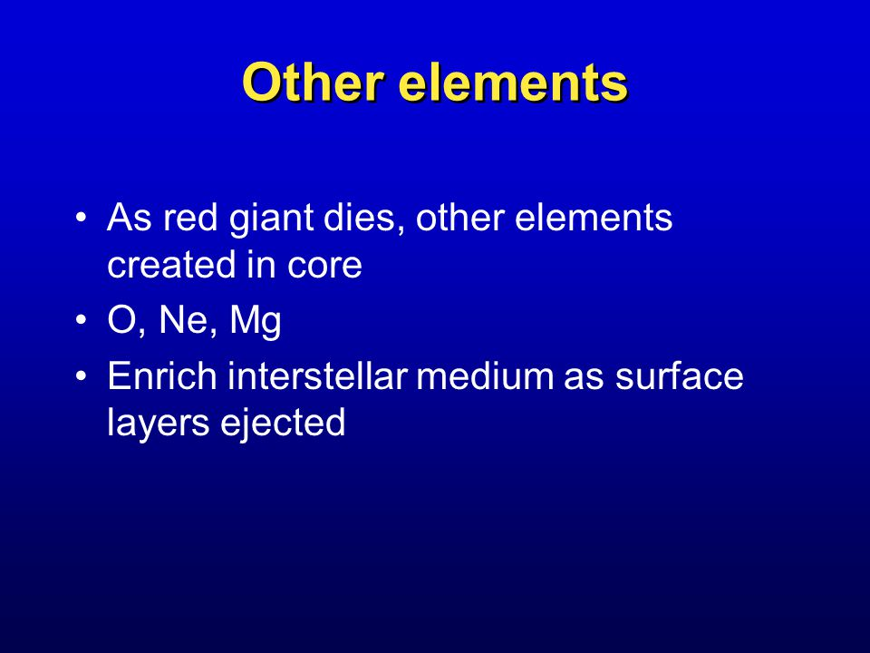 Other elements As red giant dies, other elements created in core O, Ne, Mg Enrich interstellar medium as surface layers ejected