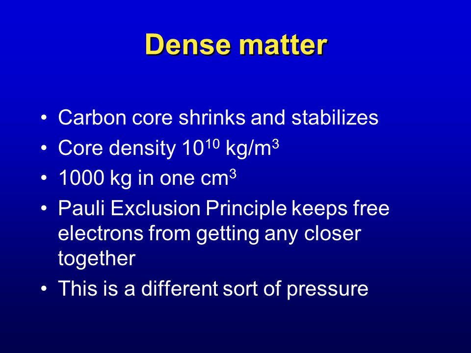 Dense matter Carbon core shrinks and stabilizes Core density kg/m kg in one cm 3 Pauli Exclusion Principle keeps free electrons from getting any closer together This is a different sort of pressure