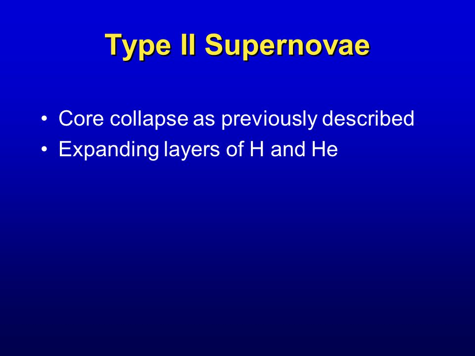 Type II Supernovae Core collapse as previously described Expanding layers of H and He