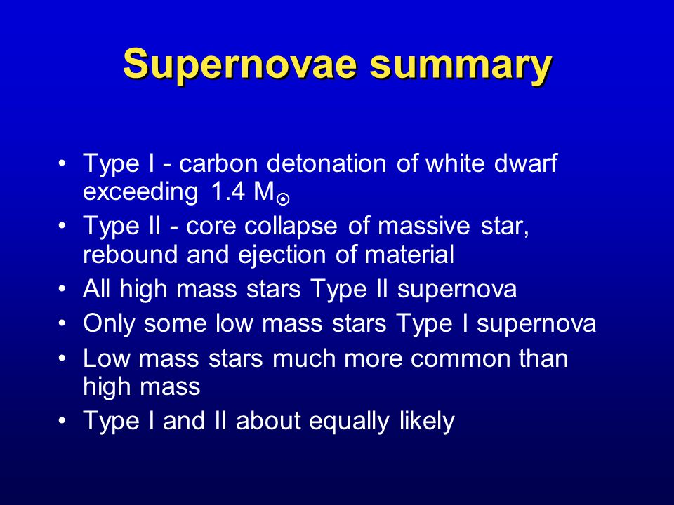 Supernovae summary Type I - carbon detonation of white dwarf exceeding 1.4 M  Type II - core collapse of massive star, rebound and ejection of material All high mass stars Type II supernova Only some low mass stars Type I supernova Low mass stars much more common than high mass Type I and II about equally likely