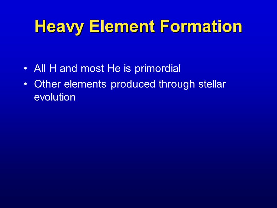 Heavy Element Formation All H and most He is primordial Other elements produced through stellar evolution