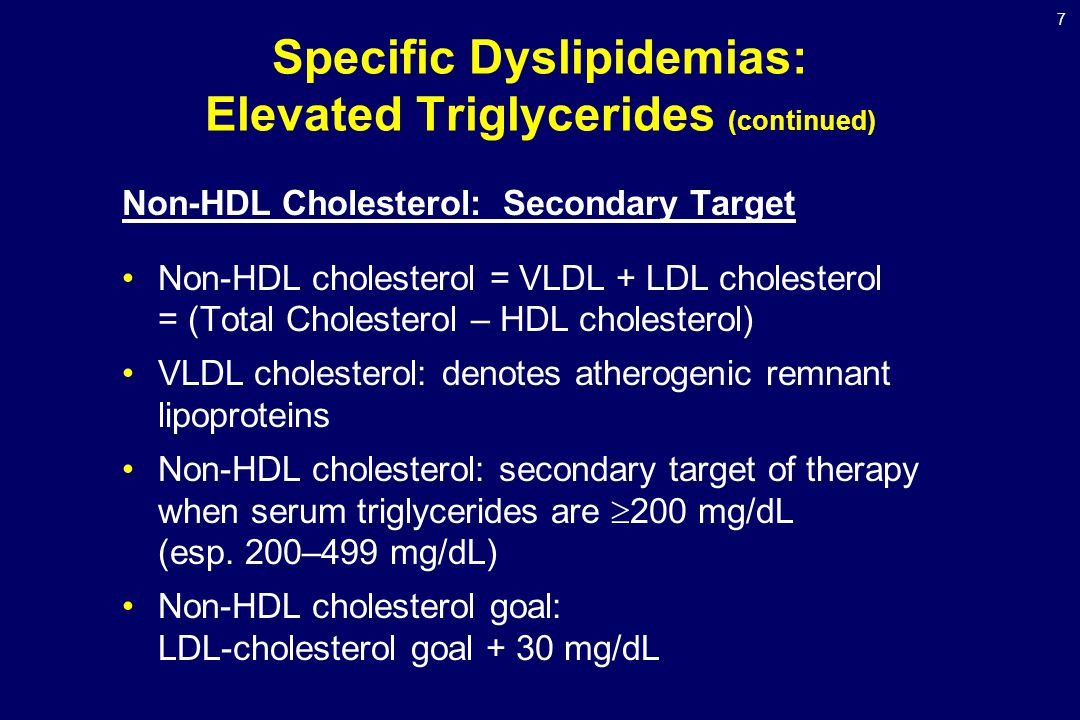 7 Specific Dyslipidemias: Elevated Triglycerides (continued) Non-HDL Cholesterol: Secondary Target Non-HDL cholesterol = VLDL + LDL cholesterol = (Total Cholesterol – HDL cholesterol) VLDL cholesterol: denotes atherogenic remnant lipoproteins Non-HDL cholesterol: secondary target of therapy when serum triglycerides are  200 mg/dL (esp.