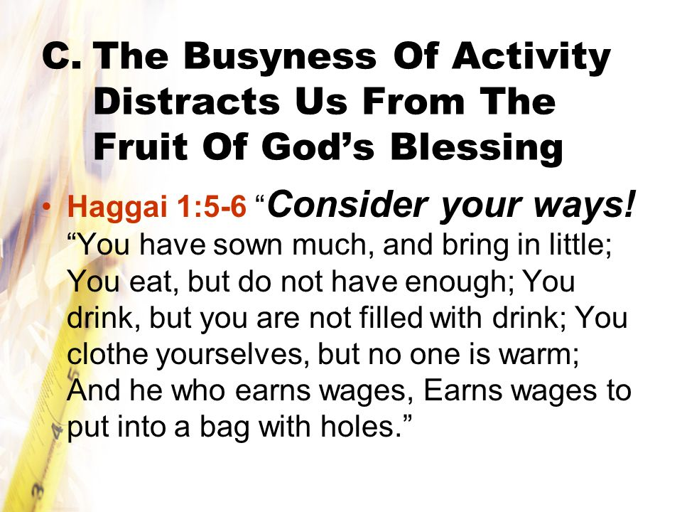 C.The Busyness Of Activity Distracts Us From The Fruit Of God's Blessing Haggai 1:5-6 Consider your ways.