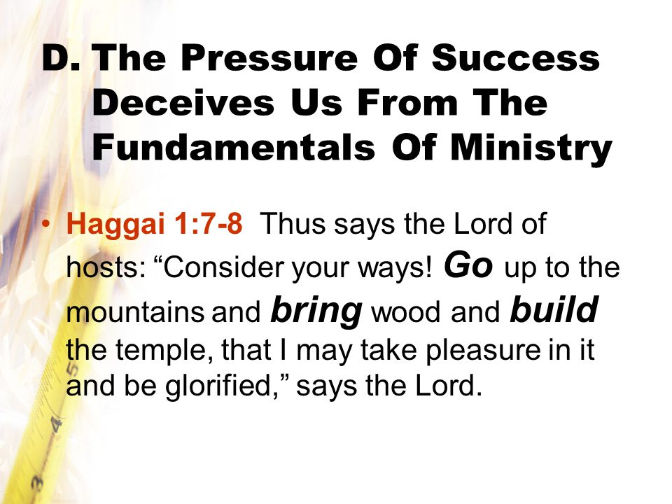 D.The Pressure Of Success Deceives Us From The Fundamentals Of Ministry Haggai 1:7-8 Thus says the Lord of hosts: Consider your ways.