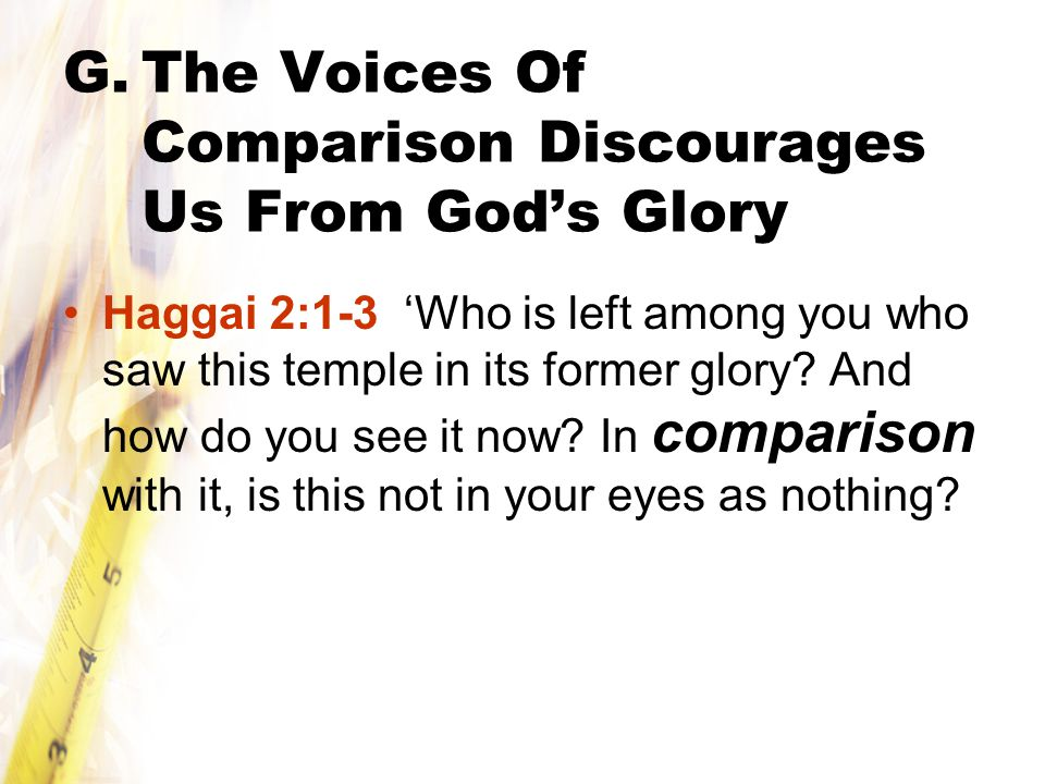 G.The Voices Of Comparison Discourages Us From God's Glory Haggai 2:1-3 'Who is left among you who saw this temple in its former glory.