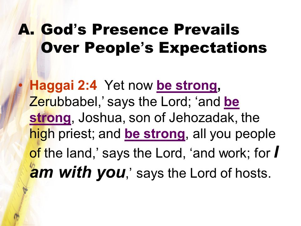 A.God ' s Presence Prevails Over People ' s Expectations Haggai 2:4 Yet now be strong, Zerubbabel,' says the Lord; 'and be strong, Joshua, son of Jehozadak, the high priest; and be strong, all you people of the land,' says the Lord, 'and work; for I am with you,' says the Lord of hosts.
