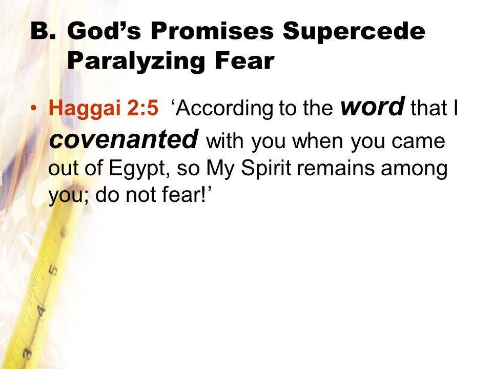 B.God's Promises Supercede Paralyzing Fear Haggai 2:5 'According to the word that I covenanted with you when you came out of Egypt, so My Spirit remains among you; do not fear!'