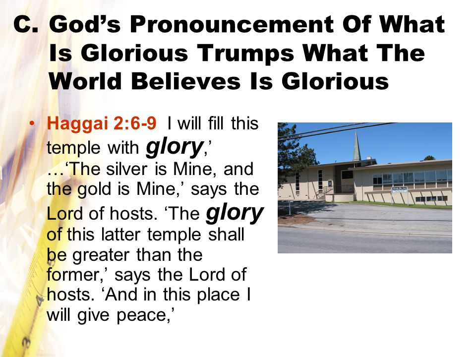 C.God's Pronouncement Of What Is Glorious Trumps What The World Believes Is Glorious Haggai 2:6-9 I will fill this temple with glory,' …'The silver is Mine, and the gold is Mine,' says the Lord of hosts.