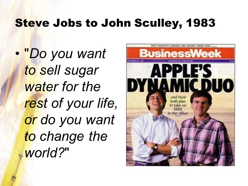 Steve Jobs to John Sculley, 1983 Do you want to sell sugar water for the rest of your life, or do you want to change the world