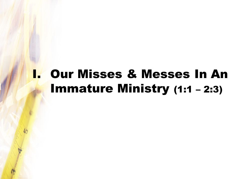 I.Our Misses & Messes In An Immature Ministry (1:1 – 2:3)