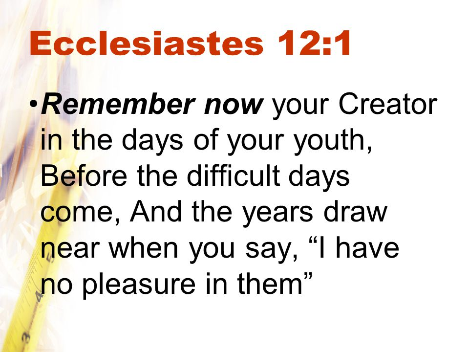 Ecclesiastes 12:1 Remember now your Creator in the days of your youth, Before the difficult days come, And the years draw near when you say, I have no pleasure in them