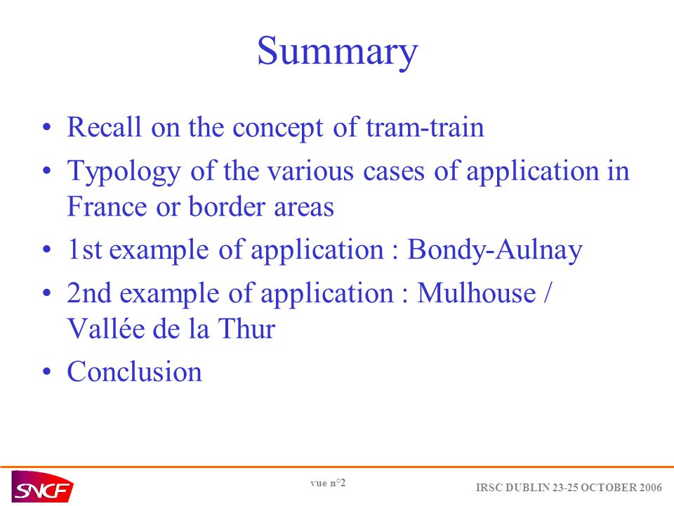 IRSC DUBLIN OCTOBER 2006 vue n°2 Summary Recall on the concept of tram-train Typology of the various cases of application in France or border areas 1st example of application : Bondy-Aulnay 2nd example of application : Mulhouse / Vallée de la Thur Conclusion